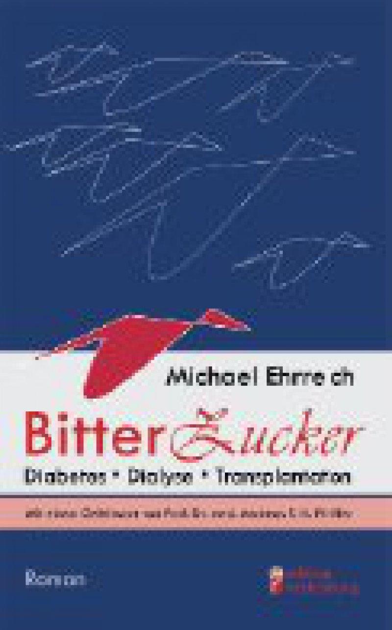 Michael Ehrreich: Bitterzucker. Diabetes · Dialyse · Transplantation. Roman. edition riedenburg Salzburg, 2008, 110 Seiten, kartoniert, 15,80 Euro