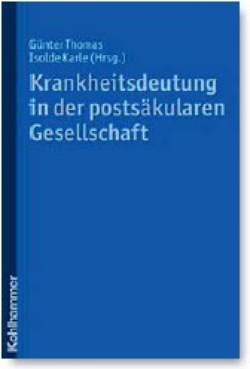 Günter Thomas, Isolde Karle (Hrsg.): Krankheitsdeutung in der postsäkularen Gesellschaft. Kohlhammer, Stuttgart 2009, 618 Seiten, kartoniert, 49 Euro